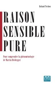 Raison sensible pure- Pour comprendre la phénoménologie de Martin Heidegger - Roland Techou |