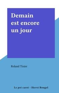 Roland Tixier - Demain est encore un jour.