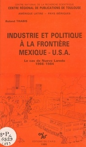 Roland Trabis - Industrie et politique à la frontière Mexique-USA : le cas de Nuevo-Laredo, 1966-1984.