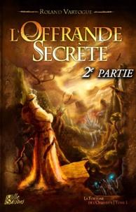 Roland Vartogue - L'Offrande Secrète - 2e partie - La Fortune de l'Orbiviate - tome 1.