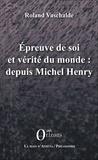 Roland Vaschalde - Epreuve de soi et vérité du monde : depuis Michel Henry.