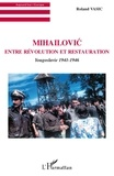 Roland Vasic - Mihailovic entre révolution et restauration - Yougoslavie 1941-1946.