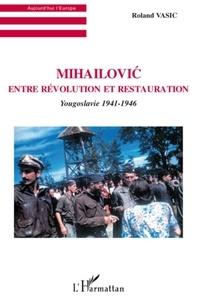 Roland Vasic - Mihailovic entre révolution et restauration - Yougoslavie 1941-1946.
