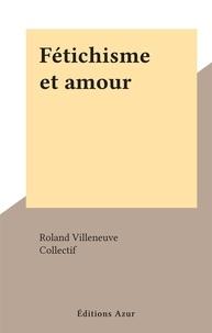 Roland Villeneuve et  Collectif - Fétichisme et amour.