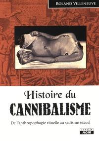 Roland Villeneuve - Histoire du cannibalisme - De l'anthropophagie rituelle au sadisme sexuel.