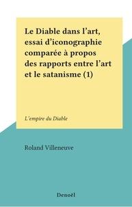 Roland Villeneuve - Le Diable dans l'art, essai d'iconographie comparée à propos des rapports entre l'art et le satanisme (1) - L'empire du Diable.