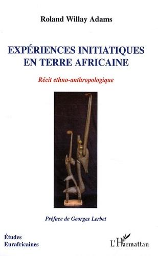 Roland Willay Adams - Expériences initiatiques en terre africaine - Récit ethno-anthropologique.