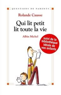 Rolande Causse et Rolande Causse - Qui lit petit, lit toute la vie - Suivi de la bibliothèque idéale de vos enfants.