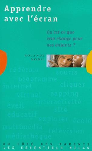 Rolande Kodsi - APPRENDRE AVEC L'ECRAN. - Qu'est-ce que cela change pour nos enfants ?.