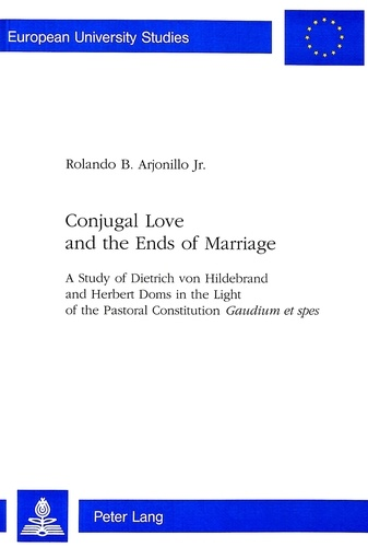 """Rolando b. Arjonillo jr - Conjugal Love and the Ends of Marriage - A Study of Dietrich von Hildebrand and Herbert Doms in the Light of the Pastoral Constitution Gaudium et spes""""."""