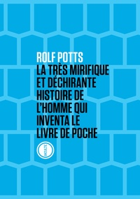 Rolf Potts - La très mirifique et déchirante histoire de l'homme qui inventa le livre de poche.