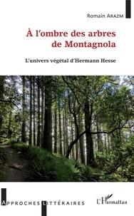 Romain Arazm - A l'ombre des arbres de Montagnola - L'univers végétal d'Herman Hesse.