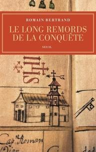 Romain Bertrand - Le long remord de la conquête - Manille-Mexico-Madrid : l'affaire Diego de Avila (1577-1580).