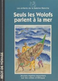Romain Bonnet et Anthony Cali - Seuls les Wolofs parlent à la mer - Jeunes marins-reporters sur les côtes d'Afrique.