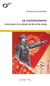 Romain Ducoulombier - Le communisme - Chronique d'un siècle de fer et de sang.