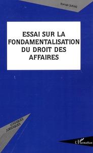 Romain Dumas - Essai sur la fondamentalisation du droit des affaires.