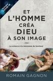 Romain Gagnon - Et l'homme créa Dieu à son image, 3e édition - La science à la rescousse du bonheur.