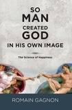 Romain Gagnon - So man created God in his own image - the science of happiness.