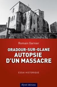 Romain Garnier - Oradour-sur-glane : autopsie d'un massacre.