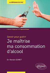 Romain Gomet - Je maîtrise ma consommation d'alcool - Savoir pour guérir.