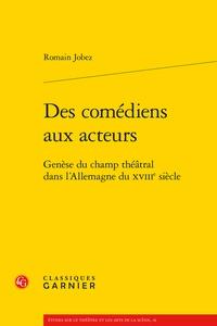 Romain Jobez - Des comédiens aux acteurs - Genèse du champ théâtral dans l'Allemagne du XVIIIe siècle.