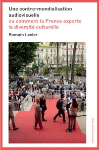 Romain Lecler - Une contre-mondialisation audiovisuelle - Ou comment la France exporte la diversité culturelle.