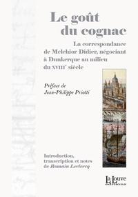 Romain Leclerc - Le goût du cognac - La correspondance de Melchior Didier, négociant à Dunkerque au milieu du XVIIIe siècle.