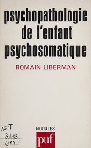 Romain Liberman - Psychopathologie de l'enfant psychosomatique.