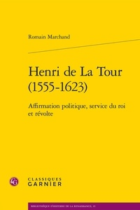 Romain Marchand - Henri de la Tour (1555-1623) - Affirmation politique, service du roi et révolte.