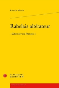 """Romain Menini - Rabelais altérateur - """"Graeciser en François""""."""