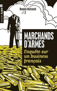 Romain Mielcarek - Marchands d'armes - Enquête sur un business français.