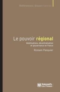 Romain Pasquier - Le pouvoir régional - Mobilisations, décentralisation et gouvernance en France.