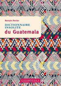 Romain Perrier - Dictionnaire insolite du Guatemala.