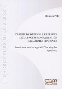 Romain Petit - L'esprit de défense à l'épreuve de la professionnalisation de l'armée française - Transformation d'un appareil d'Etat singulier 1996-2007.