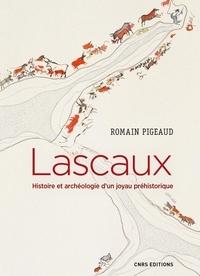Romain Pigeaud - Lascaux - Histoire et archéologie d'un joyau préhistorique.