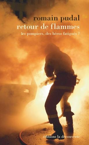 Romain Pudal - Retour de flammes - Les pompiers, les héros fatigués ?.