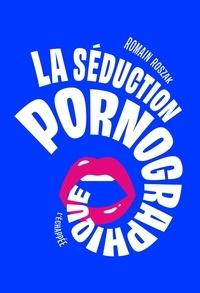 Romain Roszak - La séduction pornographique.