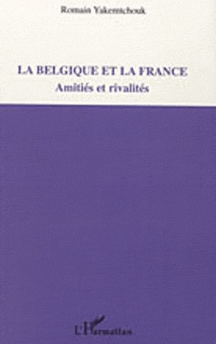 Romain Yakemtchouk - La Belgique et la France - Amitiés et rivalités.