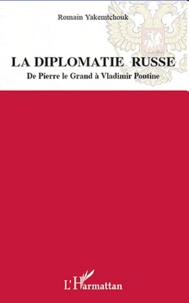 Romain Yakemtchouk - La diplomatie russe - De Pierre le Grand à Vladimir Poutine.