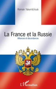 Romain Yakemtchouk - La France et la Russie - Alliances et discordances.
