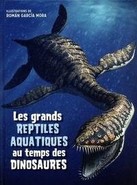 Roman Garcia Mora - Les grands reptiles aquatiques au temps des dinosaures.
