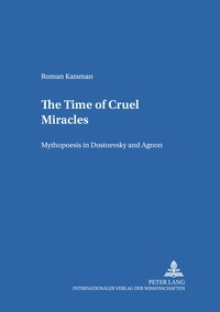 Roman Katsman - The Time of Cruel Miracles - Mythopoesis in Dostoevsky and Agnon.