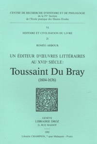 Roméo Arbour - Un éditeur d'oeuvres littéraires au XVIIe siècle : Toussaint Du Bray (1604-1636).