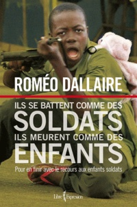 Roméo Dallaire - Ils se battent comme des soldats ils meurent comme des enfants - Pour en finir avec le recours aux enfants soldats.