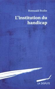 Romuald Bodin - L'institution du handicap - Esquisse pour une théorie sociologique du handicap.