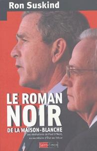 Ron Suskind - Le roman noir de la Maison-Blanche - Les révélations de Paul O'Neill, ex-secrétaire d'Etat au Trésor.