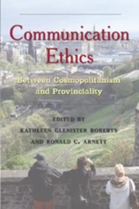 Ronald c. Arnett et Kathleen Glenister roberts - Communication Ethics - Between Cosmopolitanism and Provinciality.