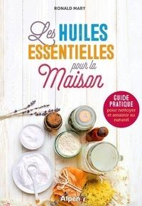 Ronald Mary - Les huiles essentielles pour la maison - Guide pratique pour nettoyer et assainir au naturel.