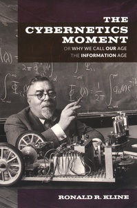 Ronald R. Kline - The Cybernetics Moment Or Why We Call Our Age the Information Age.
