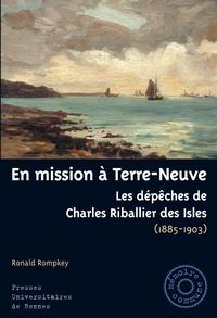 Ronald Rompkey - En mission à Terre-Neuve - Les dépêches de Charles Riballier des Isles (1895-1903).